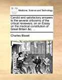 Candid and Satisfactory Answers to the Several Criticisms of the Critical Reviewers, on an Essay on the Medical Constitution of Great Britain and C, Charles Bisset, 1170089240