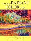 Capturing Radiant Color in Oils, Susan Sarback, 1581800614
