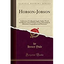 Hobson-Jobson: A Glossary of Colloquial Anglo-Indian Words and Phrases, and of Kindred Terms, Etymological, Historical, Geographical and Discursive (Classic Reprint)