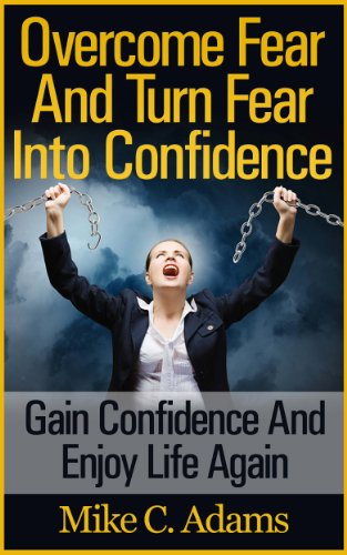 Overcome Fear And Turn Fear Into Confidence : Gain Confidence And Enjoy Life Again (Stress Free Book and Guide To Conquering Fear)