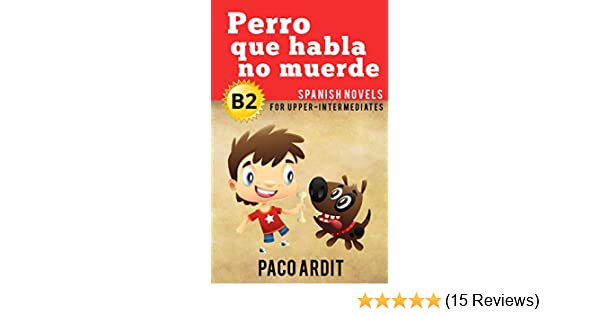 Amazon.com: Spanish Novels: Perro que habla no muerde (Short Stories for Upper Intermediates B2) (Spanish Edition) eBook: Paco Ardit: Kindle Store