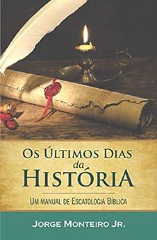 Os Últimos Dias da História: Um Manual de Escatologia Bíblica por [Monteiro Jr, Jorge]