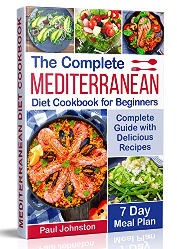 The Complete Mediterranean Diet Cookbook for Beginners: Complete Mediterranean Diet Guide with Delicious Recipes and a 7 Day Meal Plan by Paul Johnston