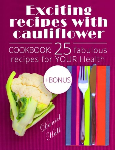 Exciting recipes with cauliflower. Cookbook: 25 fabulous recipes for your health