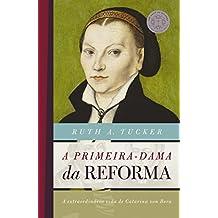 A primeira-dama da reforma: A extraordinária vida de Catarina von Bora