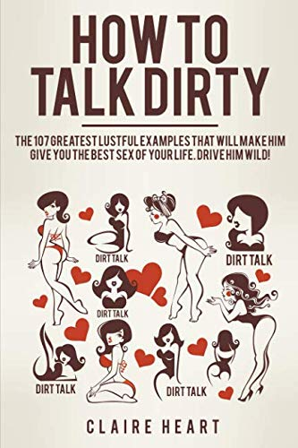 How to Talk Dirty: The 107 Greatest Lustful Examples that Will Make Him Give You the Best Sex of Your Life. Drive Him Wild!