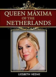 Queen Máxima of the Netherlands: Brief Biography of the Dutch Queen (English Edition)