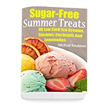 Sugar-Free Summer Treats: 40 Low Carb Ice Creams, Slushies, Cocktails And Lemonades