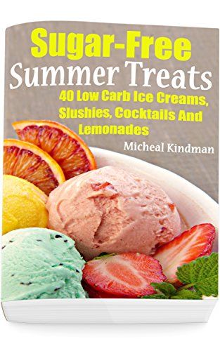 Sugar-Free Summer Treats: 40 Low Carb Ice Creams, Slushies, Cocktails And Lemonades by Micheal Kindman