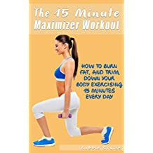 The 15 Minute Maximizer Workout:  How I Burn Fat, And Trim Down My Body Exercising 15 Minutes Every Day