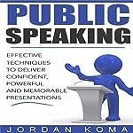 Public Speaking: Effective Techniques to Deliver Confident, Powerful Presentation   Jordan Koma