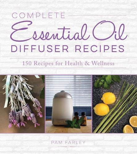 Complete Essential Oil Diffuser Recipes  Over 150 Recipes For Health And Wellness