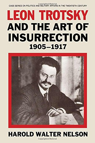 Leon Trotsky and the Art of Insurrection 1905-1917 (Cass Series on Politics and Military Affairs in the Twentieth Centur