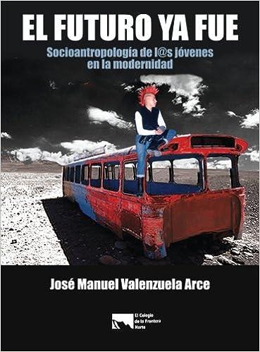 El futuro ya fue. Socioantropologia de los jovenes en la modernidad (Spanish Edition): Jose Manuel Valenzuela Arce: 9786074790030: Amazon.com: Books