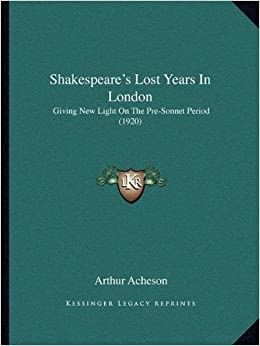 Shakespeare's Lost Years in London: Giving New Light on the Pre-Sonnet Period (1920)