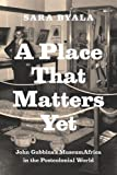 A Place That Matters Yet : John Gubbins's MuseumAfrica in the Postcolonial World, Byala, Sara, 022603027X