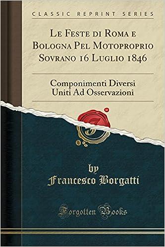 Le Feste di Roma e Bologna Pel Motoproprio Sovrano 16 Luglio 1846: Componimenti Diversi Uniti Ad Osservazioni (Classic Reprint)