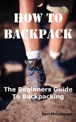 How to Backpack: The Beginners Guide to Backpacking Including How to Choose the Best Equipment and Gear, Trip Planning, Safety Matters and Much - A How Camping For Trip To Pack