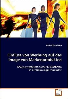 Einfluss von Werbung auf das Image von Markenprodukten: Analyse werbetechnischer Maßnahmen in der Konsumgüterindustrie