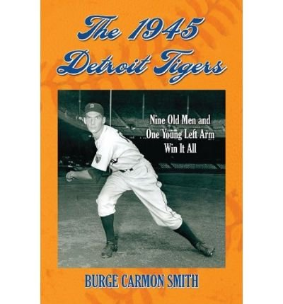 - The 1945 Detroit Tigers: Nine Old Men and One Young Left Arm Win it All (Paperback) - Common