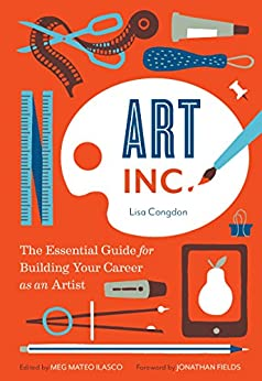 Art, Inc.: The Essential Guide for Building Your Career as an Artist by [Congdon, Lisa, Ilasco, Meg Mateo]