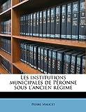Les Institutions Municipales de Péronne Sous L'Ancien Régime, Pierre Malicet, 117677722X