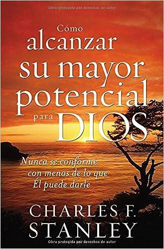 Cómo alcanzar su mayor potencial para Dios: Nunca se conforme con menos de lo que Él puede darle (Spanish Edition)