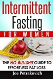 Intermittent Fasting For Women: The No-Bullshit Guide To Effortless Fat Loss (Volume 1)