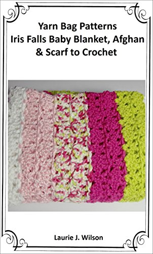 Yarn Bag Patterns - Iris Falls Baby Blanket, Afghan, and Scarf to Crochet (Easy Afghans Crocheted)