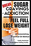 Essential Oils for Diabetes Break Sugar Cravings or Addiction, Feel Full, Lose Weight: An Astonishing Essential Oil Method (Sublime Wellness Lifestyle Series)