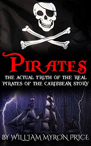 Pirates: The Actual Truth Of The Real Pirates Of The Caribbean Story (Pirates Of The Caribbean History Book 1) by [Price, William Myron]
