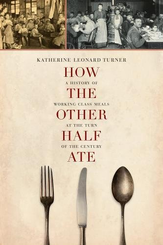 How the Other Half Ate: A History of Working-Class Meals at the Turn of the Century (California Studies in Food and Culture)
