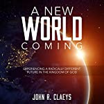A New World Coming: Experiencing a Radically Different Future in the Kingdom of God | John Claeys