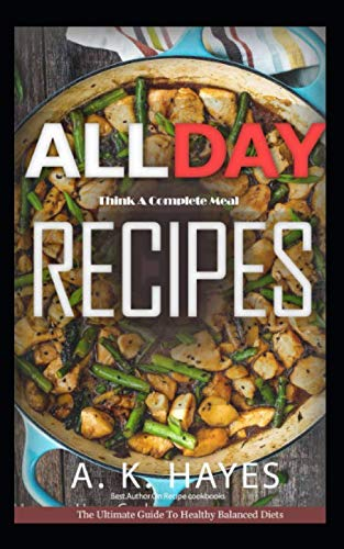 ALL DAY COOKBOOK: Think A Complete Meal: Healthy Family recipes for breakfast, lunch and dinner. A Complete cookbook. by A. K. Hayes