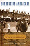Borderline Americans: Racial Division and Labor War in the Arizona Borderlands by Katherine Benton-Cohen front cover