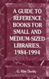 A Guide to Reference Books for Small and Medium-Sized Libraries, 1984-1994, , 1563081032