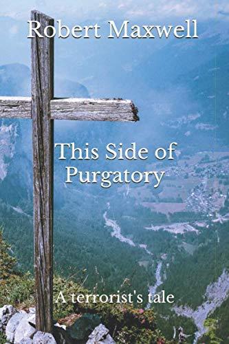 This Side of Purgatory: a terrorist's tale por Robert Maxwell