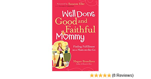 Well done good and faithful mommy finding fulfillment as a mom on well done good and faithful mommy finding fulfillment as a mom on the go kindle edition by megan breedlove suzanne eller religion spirituality kindle fandeluxe Images