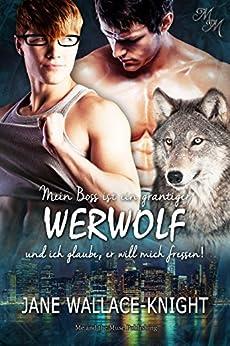 Mein Boss ist ein grantiger Werwolf und ich glaube, er will mich fressen! (German Edition) by [Wallace-Knight, Jane]