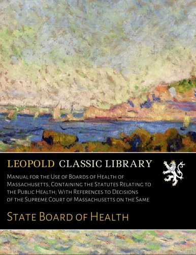 Download Manual for the Use of Boards of Health of Massachusetts, Containing the Statutes Relating to the Public Health; With References to Decisions of the Supreme Court of Massachusetts on the Same pdf