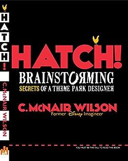 Hatch!: Brainstorming Secrets of a Theme Park Designer by [Wilson, C. McNair]