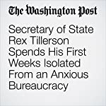 Secretary of State Rex Tillerson Spends His First Weeks Isolated From an Anxious Bureaucracy | Anne Gearan,Carol Morello