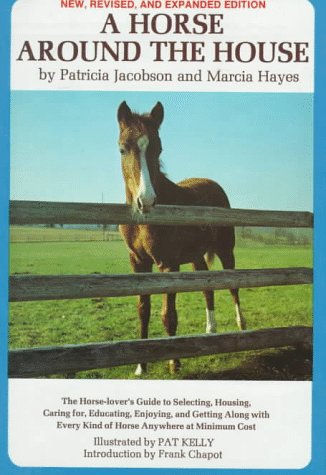 A Horse Around the House: The Horse Lover's Guide to Selecting, Housing, Caring For, Educating, Enjoying and Getting Along with Every Kind of Horse Anywhere at Minimum Cost