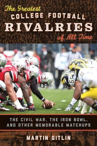 The Greatest College Football Rivalries of All Time: The Civil War, the Iron Bowl, and Other Memorable Matchups (Best Selling Irons Of All Time)