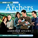 The Archers: Ambridge Affairs: Love Triangles Radio/TV Program by BBC Audiobooks Narrated by Alan Devereaux, Buffy Davis, Philip Molloy, Barry Farrimond, Emerald O'Hanrahan,  full cast