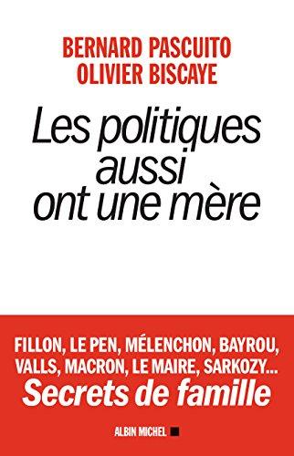 Les Politiques Aussi Ont Une Mère - Fillon, Le Pen, Mélenchon, Bayrou, Valls, Macron, Le Maire, Sarkozy...Secrets De Famille French Edition