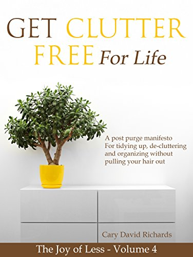 The Joy of less - Get Clutter Free for Life: Volume 4 - A post purge manifesto for tidying up, de-cluttering and organizing without pulling your hair out