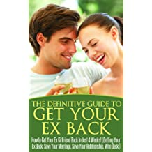 Get Your Ex Back: The Definitive Guide to Get Your Ex Back: How to Get Your Ex Girlfriend Back in Just 4 Weeks! (Getting Your Ex Back - Save Your Marriage ... Relationship Advice for Couples Book 1)