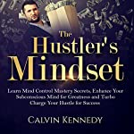 The Hustler's Mindset: Learn Mind Control Mastery Secrets, Enhance Your Subconscious Mind for Greatness and Turbo Charge Your Hustle for Success | Calvin Kennedy