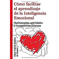 Cómo facilitar el aprendizaje de la Inteligencia Emocional: Herramientas, actividades y competencias docentes (Spanish Edition)